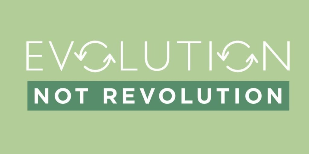 """Evolution Not Revolution"""